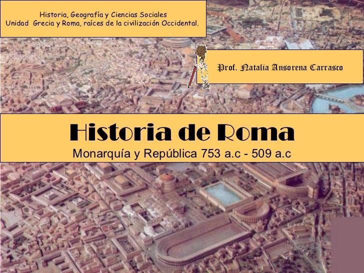 Historia, Geografía y Ciencias Sociales Unidad  Grecia y Roma, raíces de la civilización Occidental.  Historia de Roma Mon...