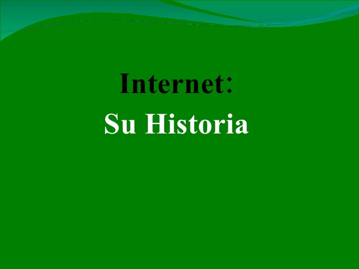 <ul><li>Internet: </li></ul><ul><li>Su Historia </li></ul>