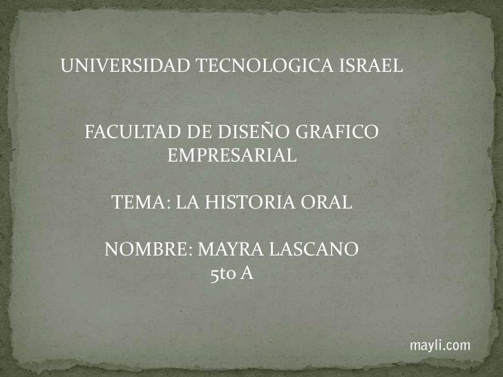 UNIVERSIDAD TECNOLOGICA ISRAEL<br />FACULTAD DE DISEÑO GRAFICO EMPRESARIAL<br />TEMA: LA HISTORIA ORAL<br />NOMBRE: MAYRA ...