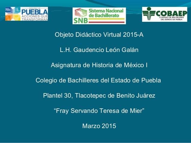 Objeto Didáctico Virtual 2015-A L.H. Gaudencio León Galán Asignatura de Historia de México I Colegio de Bachilleres del Es...