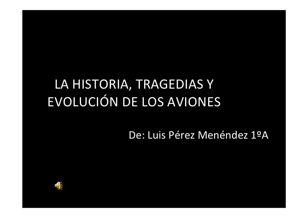 LA HISTORIA, TRAGEDIAS YEVOLUCIÓN DE LOS AVIONES           De: Luis Pérez Menéndez 1ºA