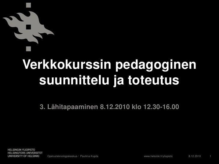 Verkkokurssin pedagoginen suunnittelu ja toteutus<br />3. Lähitapaaminen 8.12.2010 klo 12.30-16.00<br />8.12.2010<br />Ope...
