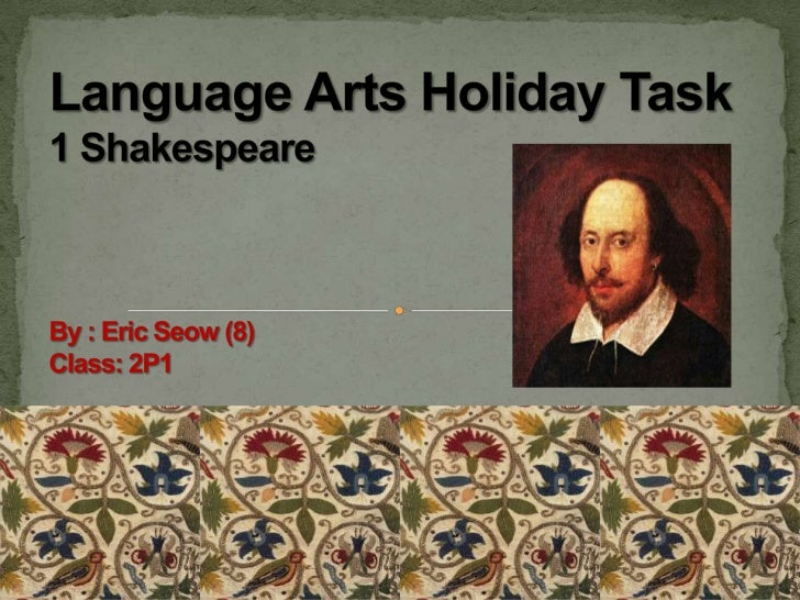 Language Arts Holiday Task 1 Shakespeare By : Eric Seow (8)Class: 2P1<br />