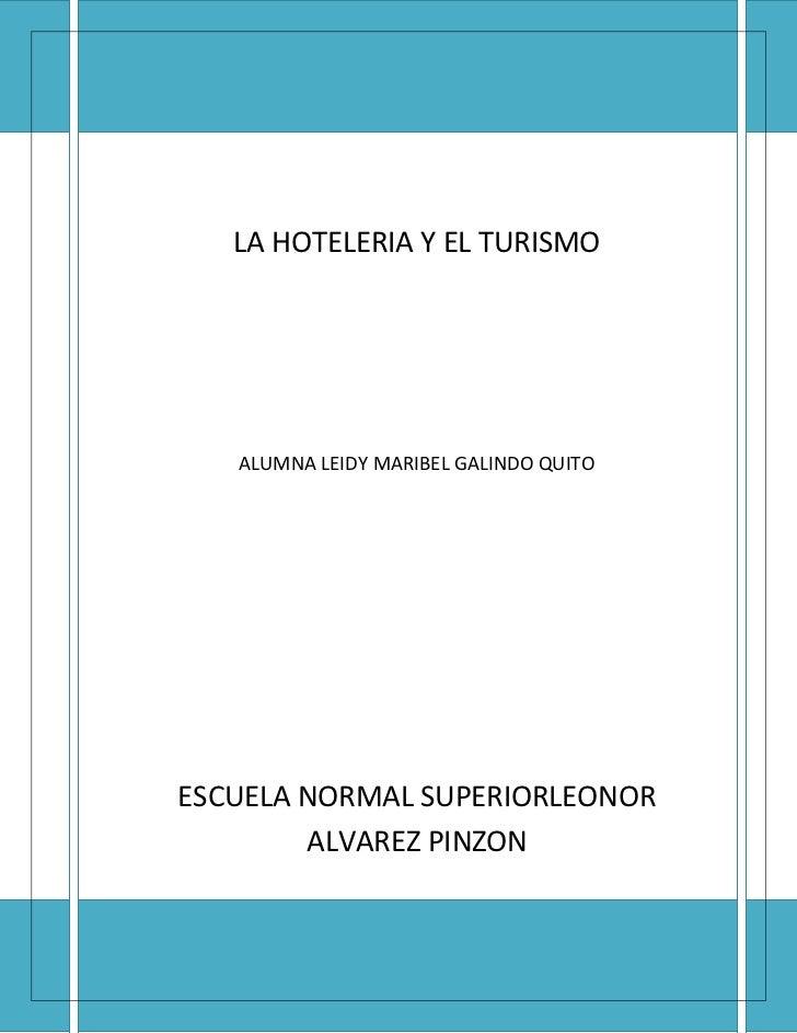 LA HOTELERIA Y EL TURISMO   ALUMNA LEIDY MARIBEL GALINDO QUITOESCUELA NORMAL SUPERIORLEONOR        ALVAREZ PINZON