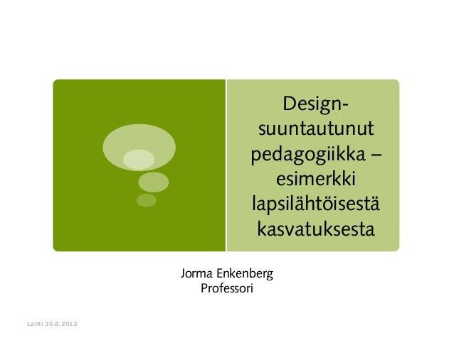 Designsuuntautunut pedagogiikka – esimerkki lapsilähtöisestä kasvatuksesta Jorma Enkenberg Professori Lahti 30.8.2012