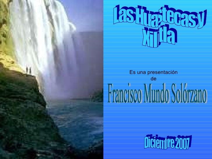 Las Huastecas y  Xilitla Es una presentación de Francisco Mundo Solórzano Diciembre 2007