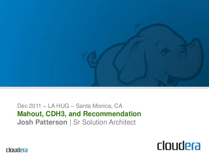 Dec 2011 – LA HUG – Santa Monica, CAMahout, CDH3, and RecommendationJosh Patterson | Sr Solution Architect