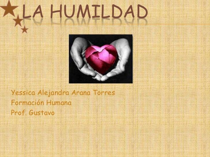 LA HUMILDADYessica Alejandra Arana TorresFormación HumanaProf. Gustavo