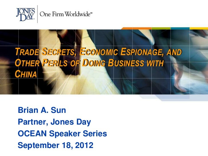 TRADE SECRETS, ECONOMIC ESPIONAGE, ANDOTHER PERILS OF DOING BUSINESS WITHCHINABrian A. SunPartner, Jones DayOCEAN Speaker ...