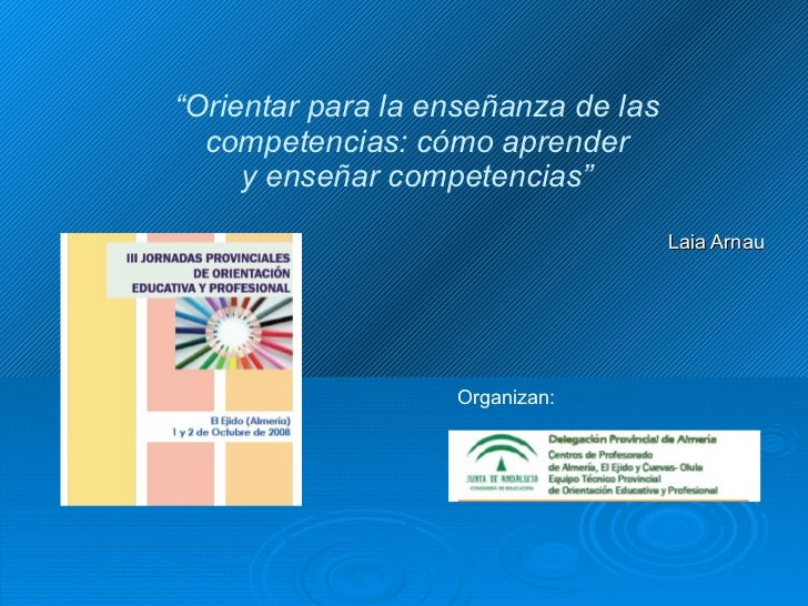 """"""" Orientar para la enseñanza de las competencias: cómo aprender y enseñar competencias"""" Laia Arnau Organizan:"""