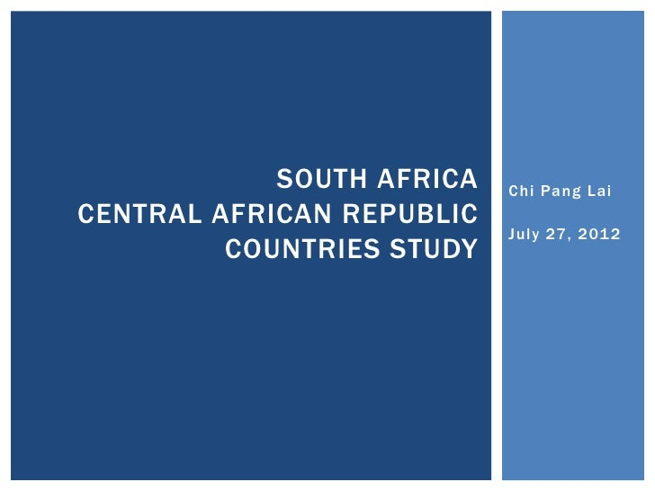 SOUTH AFRICA   Chi Pang LaiCENTRAL AFRICAN REPUBLIC                           July 27, 201 2         COUNTRIES STUDY