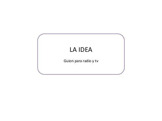 LA IDEA Guion para radio y tv