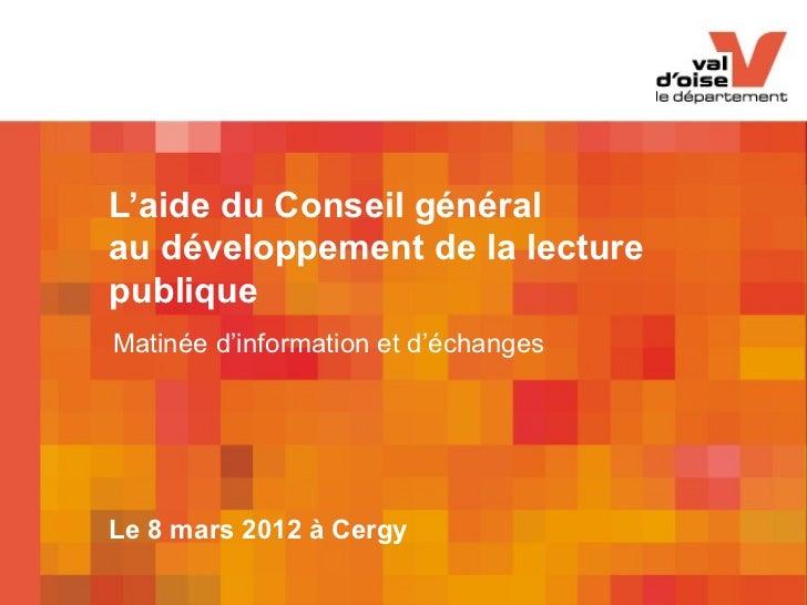 L'aide du Conseil généralau développement de la lecturepubliqueMatinée d'information et d'échangesLe 8 mars 2012 à Cergy  ...