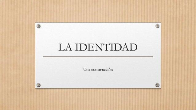 LA IDENTIDAD Una construcción