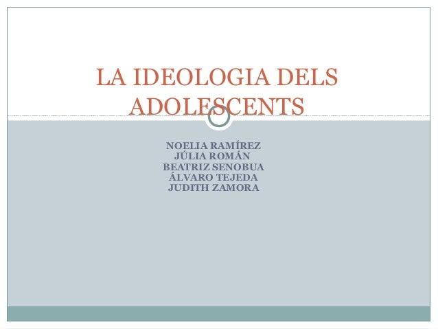NOELIA RAMÍREZ JÚLIA ROMÁN BEATRIZ SENOBUA ÁLVARO TEJEDA JUDITH ZAMORA LA IDEOLOGIA DELS ADOLESCENTS