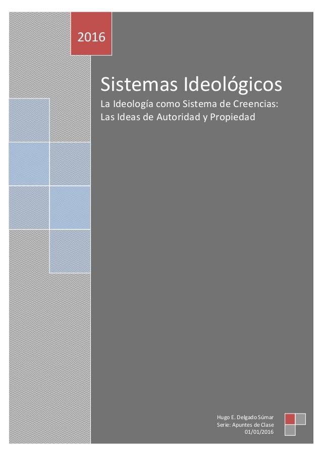 Sistemas Ideológicos La Ideología como Sistema de Creencias: Las Ideas de Autoridad y Propiedad 2016 Hugo E. Delgado Súmar...