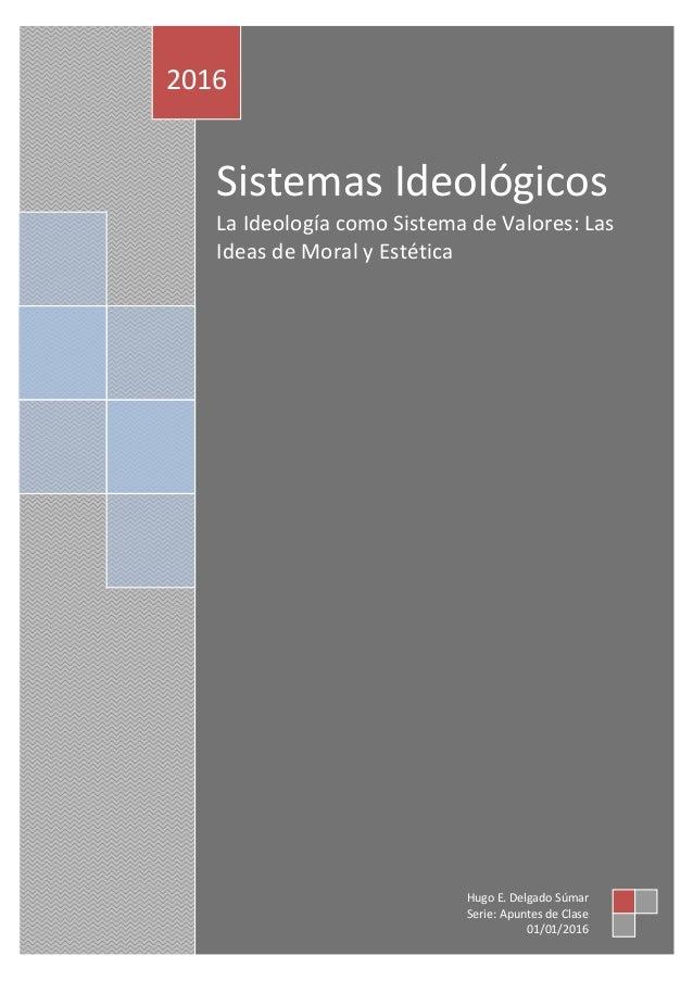 Sistemas Ideológicos La Ideología como Sistema de Valores: Las Ideas de Moral y Estética 2016 Hugo E. Delgado Súmar Serie:...