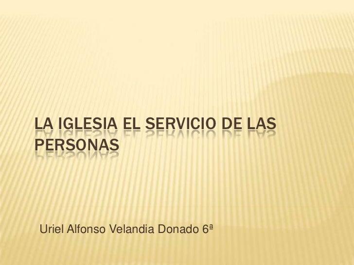 LA IGLESIA EL SERVICIO DE LASPERSONASUriel Alfonso Velandia Donado 6ª