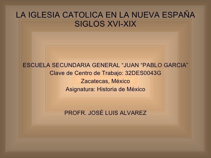 "LA IGLESIA CATOLICA EN LA NUEVA ESPAÑA SIGLOS XVI-XIX <ul><li>ESCUELA SECUNDARIA GENERAL ""JUAN ""PABLO GARCIA"" </li></ul><u..."