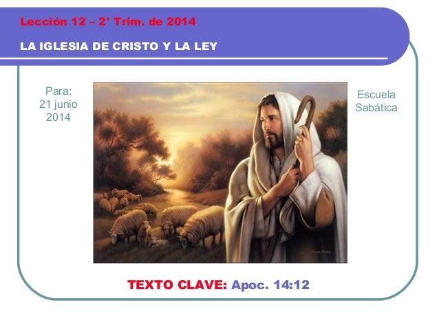 Para: 21 junio 2014 LA IGLESIA DE CRISTO Y LA LEY Lección 12 – 2° Trim. de 2014 TEXTO CLAVE: Apoc. 14:12 Escuela Sabática