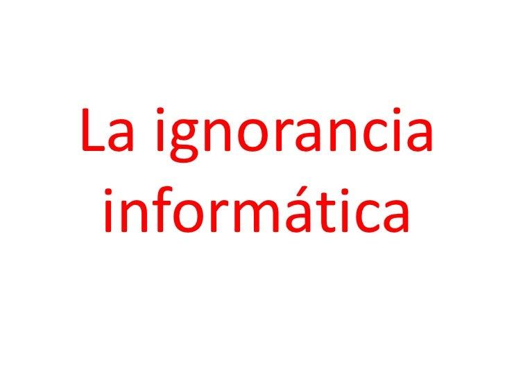 La ignorancia informática<br />
