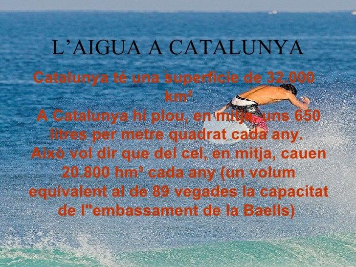 L'AIGUA A CATALUNYA Catalunya té una superfície de 32.000 km² A Catalunya hi plou, en mitja, uns 650 litres per metre quad...