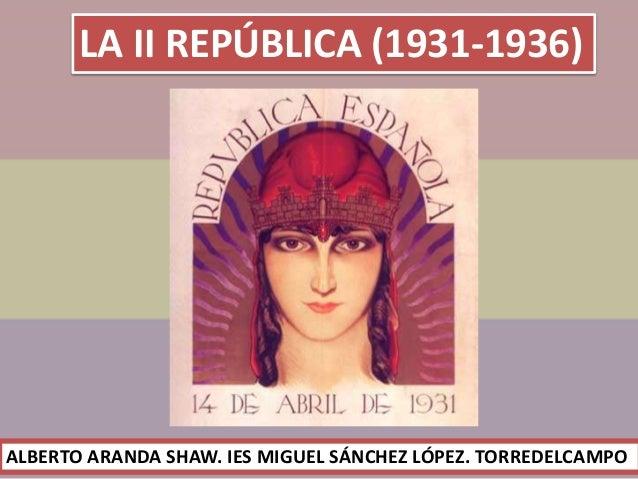 LA II REPÚBLICA (1931-1936) ALBERTO ARANDA SHAW. IES MIGUEL SÁNCHEZ LÓPEZ. TORREDELCAMPO