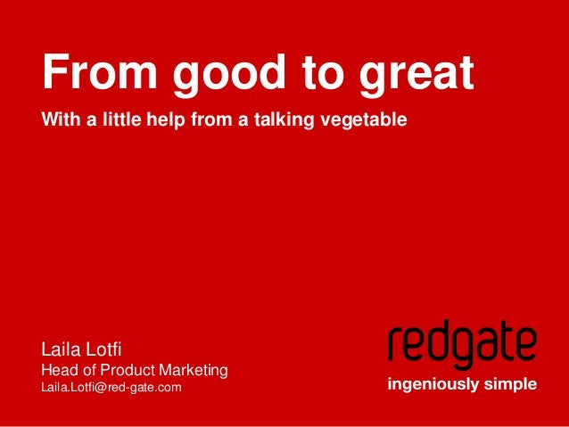From good to great With a little help from a talking vegetable  Laila Lotfi Head of Product Marketing Laila.Lotfi@red-gate...
