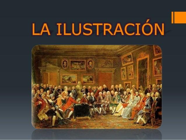 La Ilustración Conjunto de cambios Culturales, Sociales, económicos y políticos. Especialmente en Francia e Inglaterra.