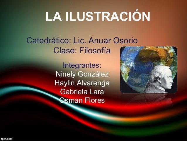 LA ILUSTRACIÓN Catedrático: Lic. Anuar Osorio Clase: Filosofía Integrantes: Ninely González Haylin Alvarenga Gabriela Lara...