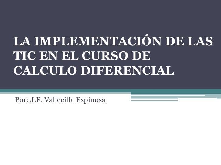LA IMPLEMENTACIÓN DE LASTIC EN EL CURSO DECALCULO DIFERENCIALPor: J.F. Vallecilla Espinosa