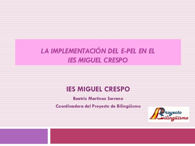 LA IMPLEMENTACIÓN DEL E-PEL EN EL        IES MIGUEL CRESPO        IES MIGUEL CRESPO            Beatriz Martínez Serrano   ...