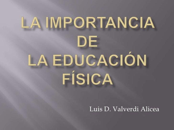 La Importancia deLa Educación Física<br />Luis D. ValverdiAlicea<br />