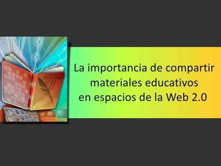 La importancia de compartir     materiales educativos  en espacios de la Web 2.0