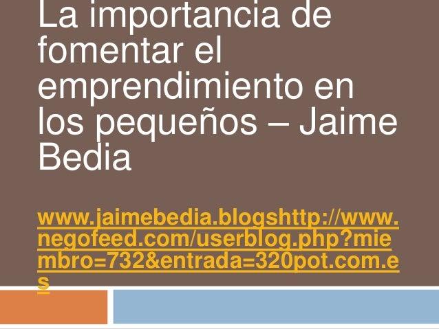 La importancia defomentar elemprendimiento enlos pequeños – JaimeBediawww.jaimebedia.blogshttp://www.negofeed.com/userblog...