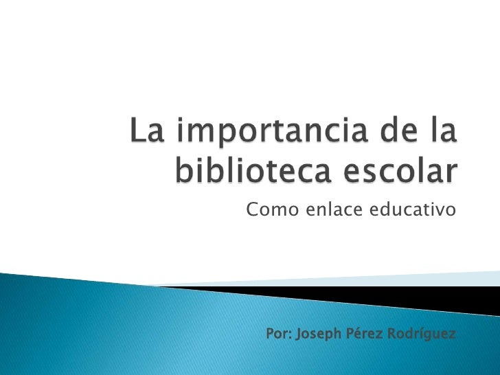 La importancia de la biblioteca escolar <br />Como enlace educativo<br />Por: Joseph Pérez Rodríguez<br />