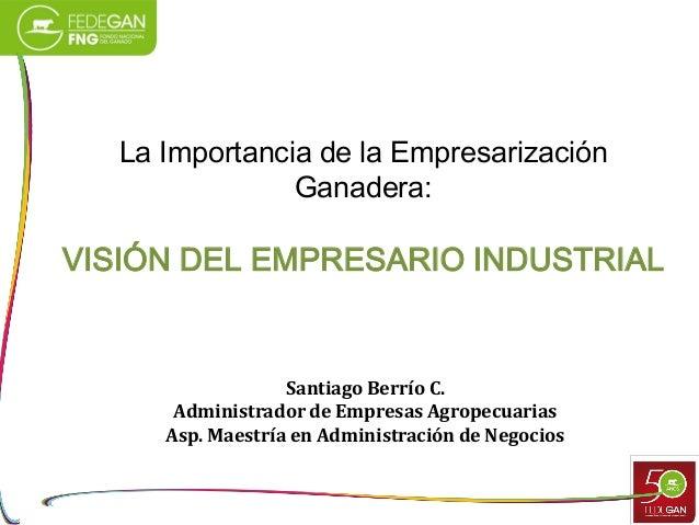 La Importancia de la Empresarización Ganadera:  VISIÓN DEL EMPRESARIO INDUSTRIAL  Santiago Berrío C. Administrador de Empr...