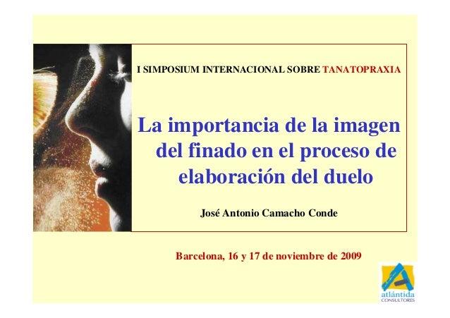 1 I SIMPOSIUM INTERNACIONAL SOBRE TANATOPRAXIA La importancia de la imagen del finado en el proceso de elaboración del due...