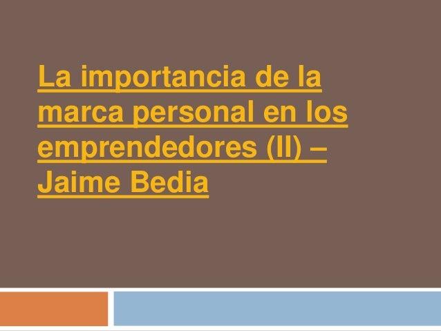 La importancia de lamarca personal en losemprendedores (II) –Jaime Bedia