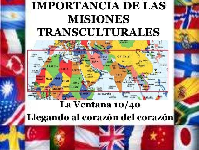 IMPORTANCIA DE LAS MISIONES TRANSCULTURALES La Ventana 10/40 Llegando al corazón del corazón