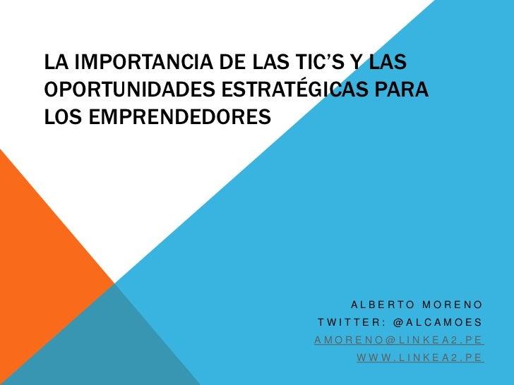 LA IMPORTANCIA DE LAS TIC'S Y LASOPORTUNIDADES ESTRATÉGICAS PARALOS EMPRENDEDORES                          ALBERTO MORENO ...