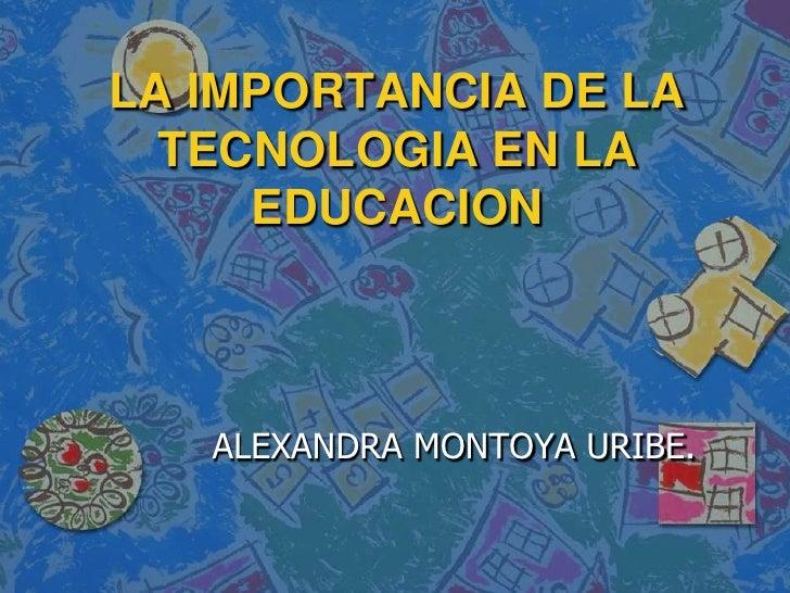 LA IMPORTANCIA DE LA TECNOLOGIA EN LA EDUCACION <br />ALEXANDRA MONTOYA URIBE.<br />
