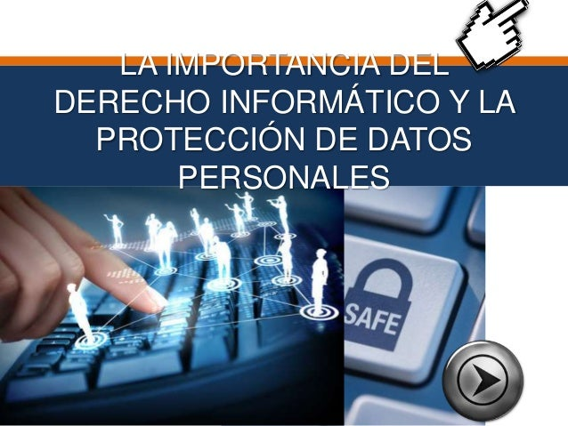 LA IMPORTANCIA DEL  DERECHO INFORMÁTICO Y LA  PROTECCIÓN DE DATOS  PERSONALES