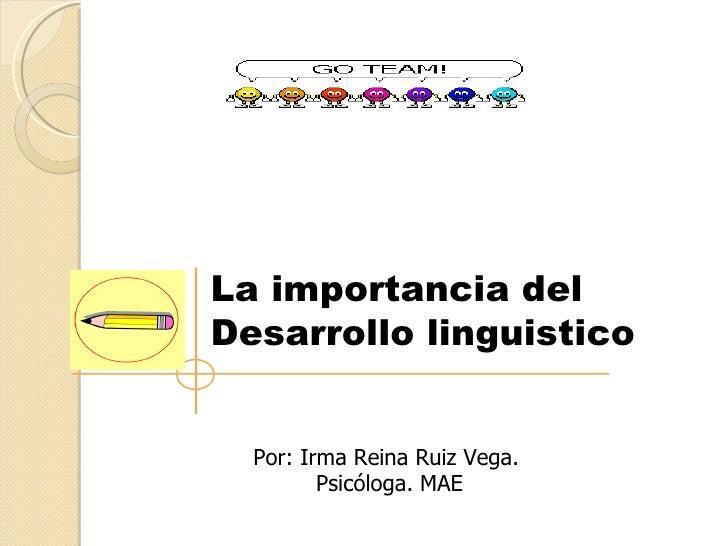 La importancia delDesarrollo linguistico  Por: Irma Reina Ruiz Vega.         Psicóloga. MAE