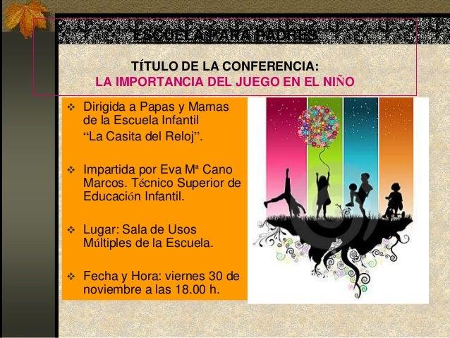 ESCUELA PARA PADRES         TÍTULO DE LA CONFERENCIA:    LA IMPORTANCIA DEL JUEGO EN EL NIÑO Dirigida a Papas y Mamas  de...