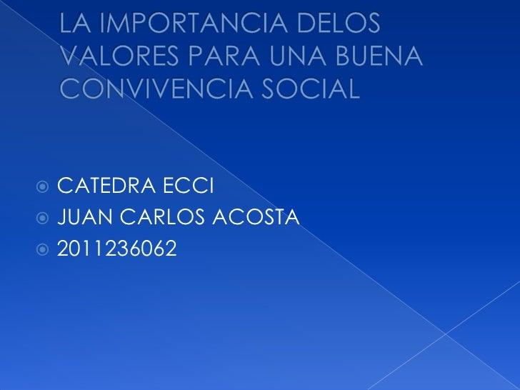 LA IMPORTANCIA DELOS VALORES PARA UNA BUENA CONVIVENCIA SOCIAL<br />CATEDRA ECCI<br />JUAN CARLOS ACOSTA <br />2011236062 ...