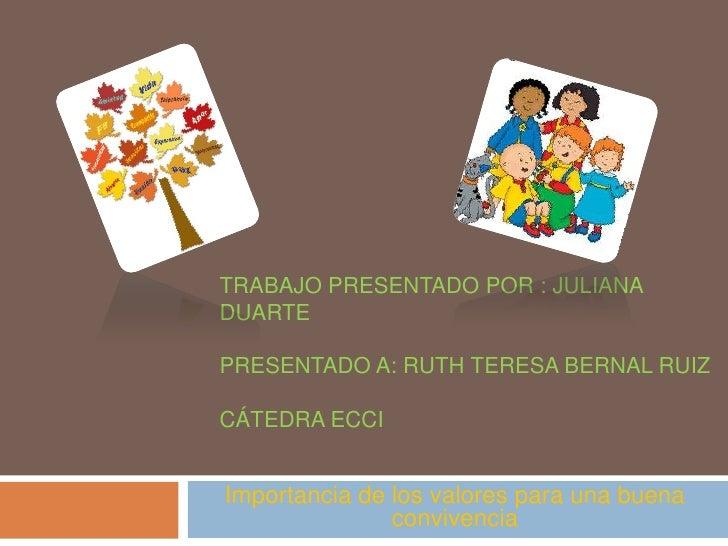 TRABAJO PRESENTADO POR : JULIANADUARTEPRESENTADO A: RUTH TERESA BERNAL RUIZCÁTEDRA ECCIImportancia de los valores para una...