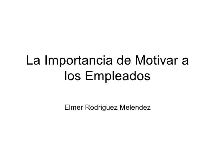 La Importancia de Motivar a los Empleados Elmer Rodriguez Melendez