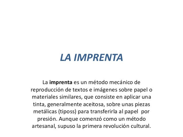 LA IMPRENTA La imprenta es un método mecánico de reproducción de textos e imágenes sobre papel o materiales similares, que...