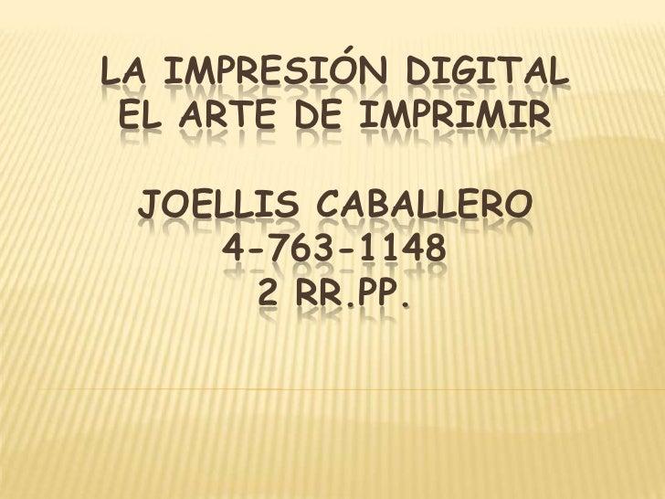 LA IMPRESIÓN DIGITAL EL ARTE DE IMPRIMIR JOELLIS CABALLERO    4-763-1148      2 RR.PP.